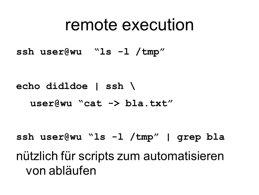 remote execution ssh user@wu ls -l /tmp echo didldoe | ssh \ user@wu cat -> bla.txt ssh user@wu ls -l /tmp | grep bla nützlich für scripts zum automatisieren von abläufen