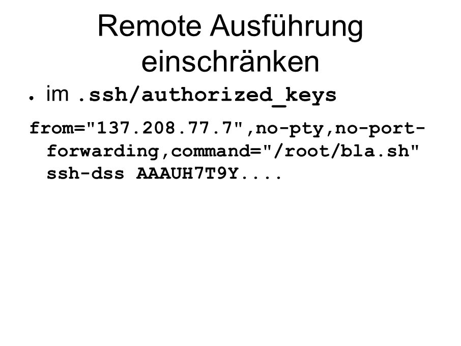 Remote Ausführung einschränken ● im.ssh/authorized_keys from= 137.208.77.7 ,no-pty,no-port- forwarding,command= /root/bla.sh ssh-dss AAAUH7T9Y....