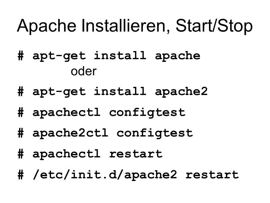 Apache Installieren, Start/Stop # apt-get install apache oder # apt-get install apache2 # apachectl configtest # apache2ctl configtest # apachectl restart # /etc/init.d/apache2 restart