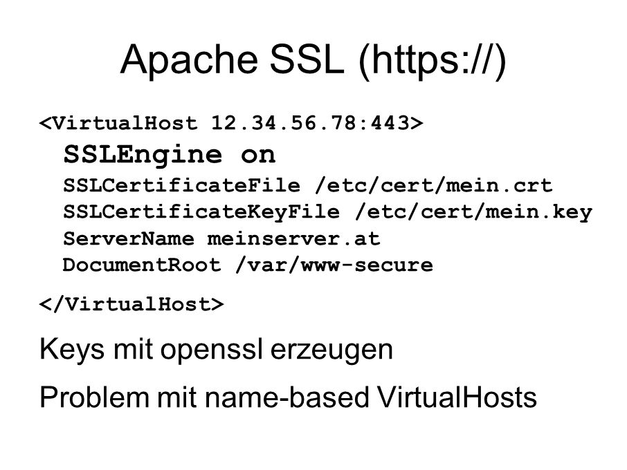 Apache SSL (https://) SSLEngine on SSLCertificateFile /etc/cert/mein.crt SSLCertificateKeyFile /etc/cert/mein.key ServerName meinserver.at DocumentRoot /var/www-secure Keys mit openssl erzeugen Problem mit name-based VirtualHosts