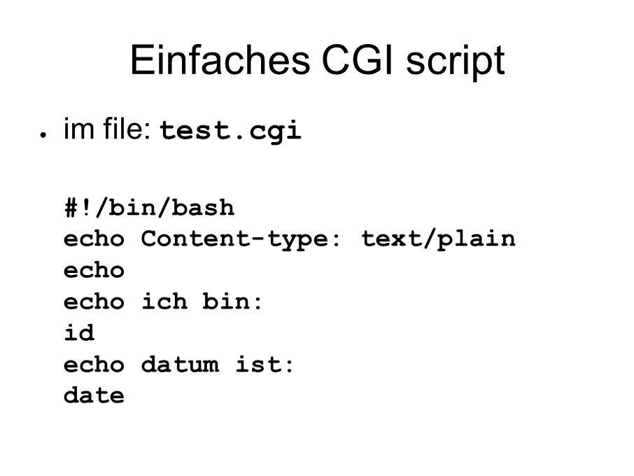 Einfaches CGI script ● im file: test.cgi #!/bin/bash echo Content-type: text/plain echo echo ich bin: id echo datum ist: date