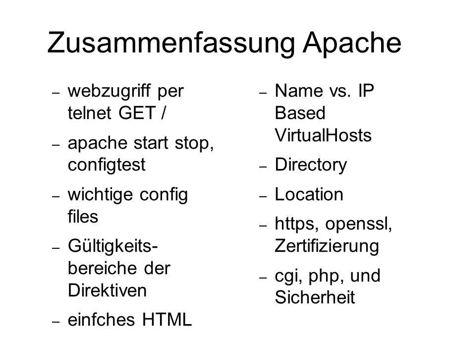 Zusammenfassung Apache – webzugriff per telnet GET / – apache start stop, configtest – wichtige config files – Gültigkeits- bereiche der Direktiven – einfches HTML – Name vs.