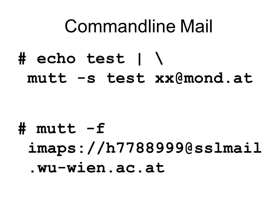 Commandline Mail # echo test | \ mutt -s test xx@mond.at # mutt -f imaps://h7788999@sslmail.wu-wien.ac.at