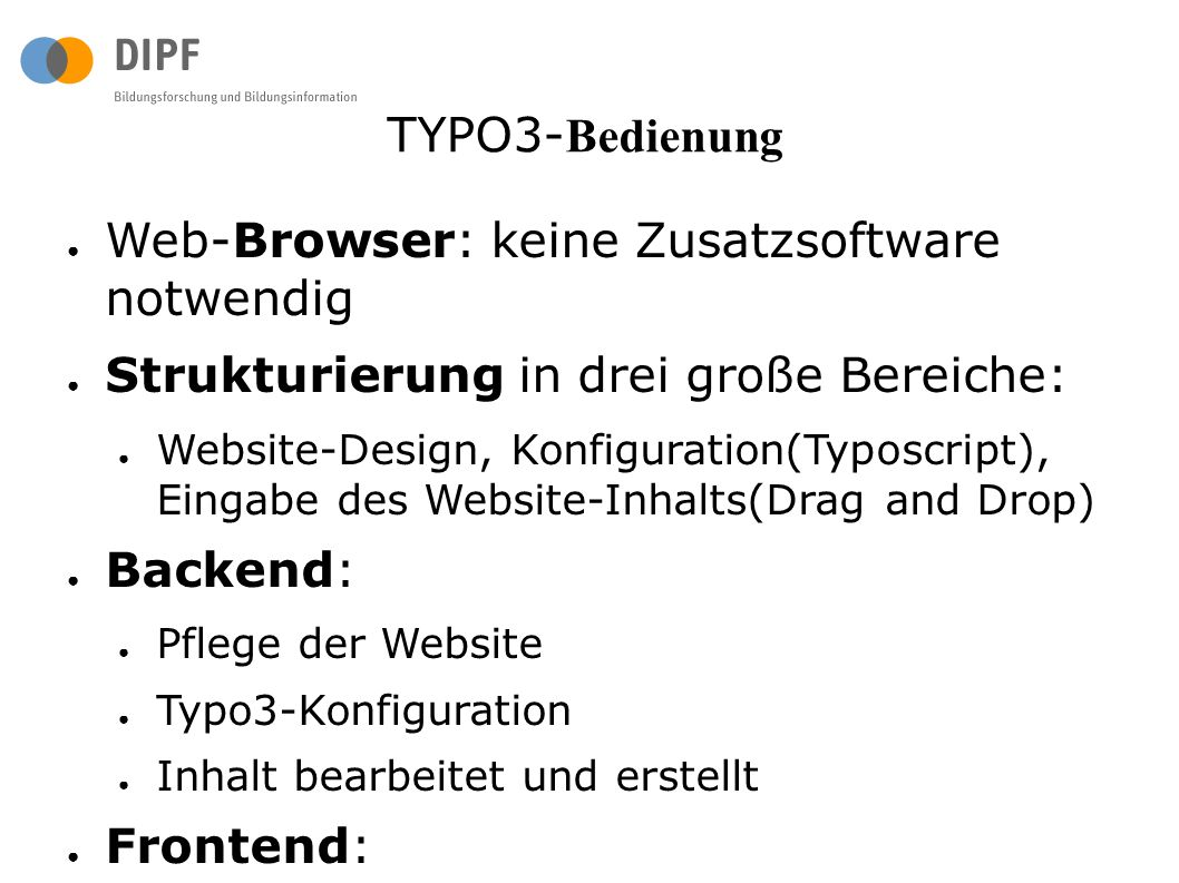 TYPO3- Bedienung ● Web-Browser: keine Zusatzsoftware notwendig ● Strukturierung in drei große Bereiche: ● Website-Design, Konfiguration(Typoscript), Eingabe des Website-Inhalts(Drag and Drop) ● Backend: ● Pflege der Website ● Typo3-Konfiguration ● Inhalt bearbeitet und erstellt ● Frontend: ● stellt die Website selbst dar ● Bearbeitung von Inhalt über das Frontend der Website ist auch möglich.