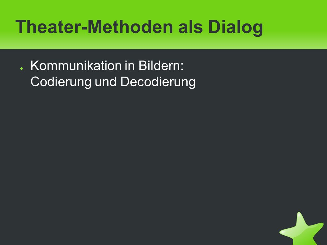 Theater-Methoden als Dialog ● Kommunikation in Bildern: Codierung und Decodierung