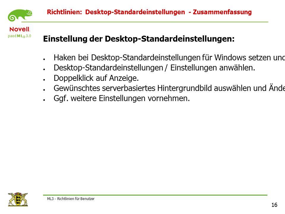 paed M L ® 3.0 16 ML3 - Richtlinien für Benutzer Richtlinien: Desktop-Standardeinstellungen - Zusammenfassung Einstellung der Desktop-Standardeinstellungen: ● Haken bei Desktop-Standardeinstellungen für Windows setzen und Eigenschaften bearbeiten.