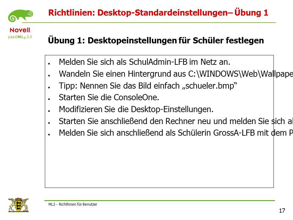 paed M L ® 3.0 17 ML3 - Richtlinien für Benutzer Richtlinien: Desktop-Standardeinstellungen– Übung 1 Übung 1: Desktopeinstellungen für Schüler festlegen ● Melden Sie sich als SchulAdmin-LFB im Netz an.