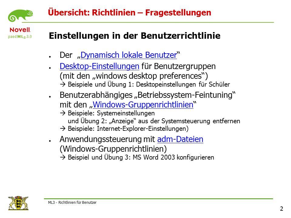 """paed M L ® 3.0 2 ML3 - Richtlinien für Benutzer Übersicht: Richtlinien – Fragestellungen Einstellungen in der Benutzerrichtlinie ● Der """"Dynamisch lokale Benutzer Dynamisch lokale Benutzer ● Desktop-Einstellungen für Benutzergruppen (mit den """"windows desktop preferences )  Beispiele und Übung 1: Desktopeinstellungen für Schüler Desktop-Einstellungen ● Benutzerabhängiges """"Betriebssystem-Feintuning mit den """"Windows-Gruppenrichtlinien  Beispiele: Systemeinstellungen und Übung 2: """"Anzeige aus der Systemsteuerung entfernen  Beispiele: Internet-Explorer-Einstellungen)Windows-Gruppenrichtlinien ● Anwendungssteuerung mit adm-Dateien (Windows-Gruppenrichtlinien)  Beispiel und Übung 3: MS Word 2003 konfigurierenadm-Dateien"""