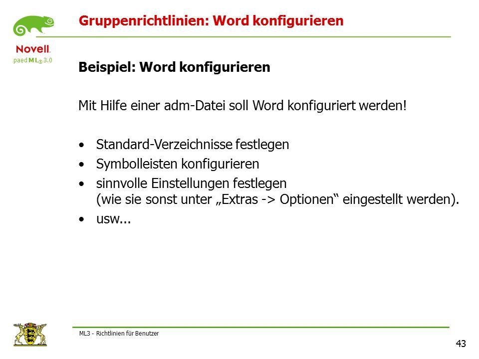 paed M L ® 3.0 43 ML3 - Richtlinien für Benutzer Gruppenrichtlinien: Word konfigurieren Beispiel: Word konfigurieren Mit Hilfe einer adm-Datei soll Word konfiguriert werden.