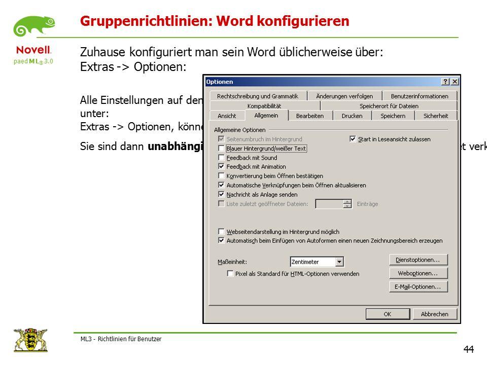 paed M L ® 3.0 44 ML3 - Richtlinien für Benutzer Gruppenrichtlinien: Word konfigurieren Zuhause konfiguriert man sein Word üblicherweise über: Extras -> Optionen: Alle Einstellungen auf den Registerkarten unter: Extras -> Optionen, können im Netz über adm-Dateien vorgenommen werden.