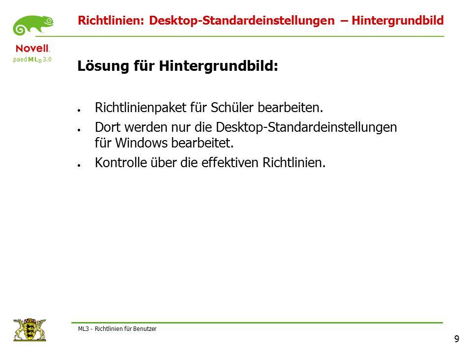 paed M L ® 3.0 9 ML3 - Richtlinien für Benutzer Richtlinien: Desktop-Standardeinstellungen – Hintergrundbild Lösung für Hintergrundbild: ● Richtlinienpaket für Schüler bearbeiten.