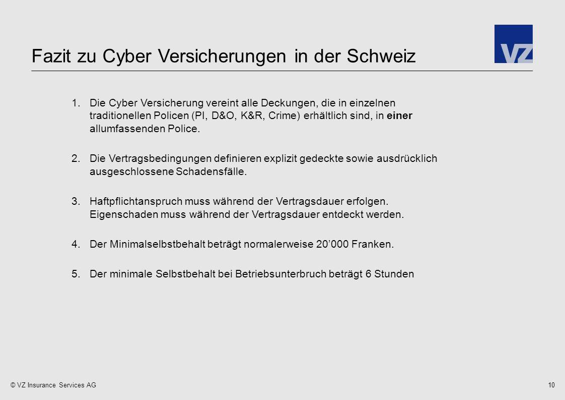 © VZ Insurance Services AG Fazit zu Cyber Versicherungen in der Schweiz 10 1.Die Cyber Versicherung vereint alle Deckungen, die in einzelnen traditionellen Policen (PI, D&O, K&R, Crime) erhältlich sind, in einer allumfassenden Police.