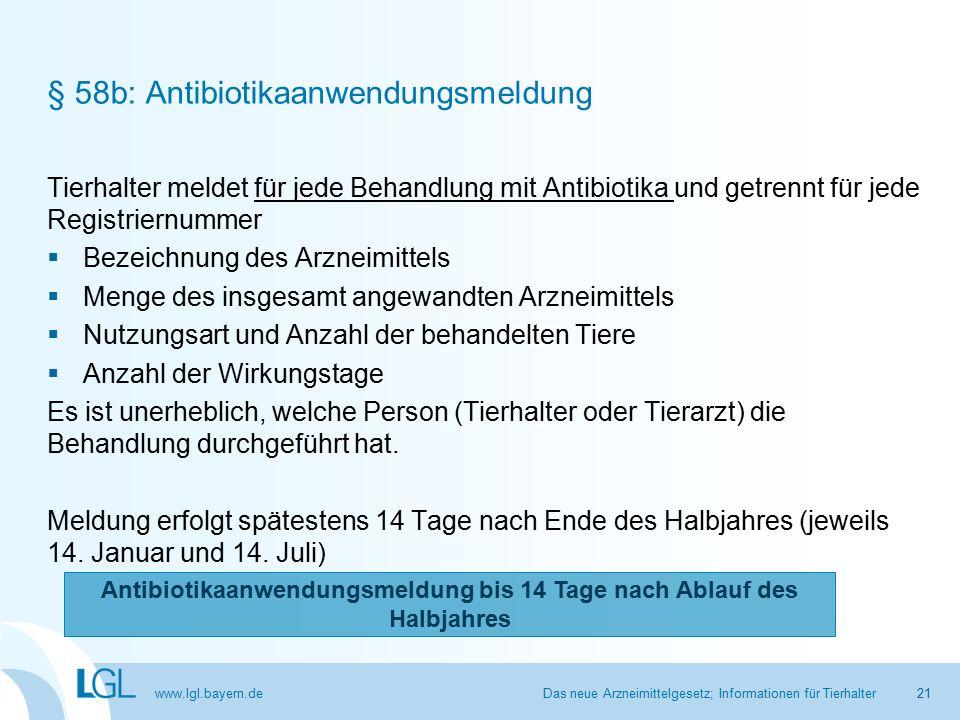 www.lgl.bayern.de § 58b: Antibiotikaanwendungsmeldung Tierhalter meldet für jede Behandlung mit Antibiotika und getrennt für jede Registriernummer  Bezeichnung des Arzneimittels  Menge des insgesamt angewandten Arzneimittels  Nutzungsart und Anzahl der behandelten Tiere  Anzahl der Wirkungstage Es ist unerheblich, welche Person (Tierhalter oder Tierarzt) die Behandlung durchgeführt hat.