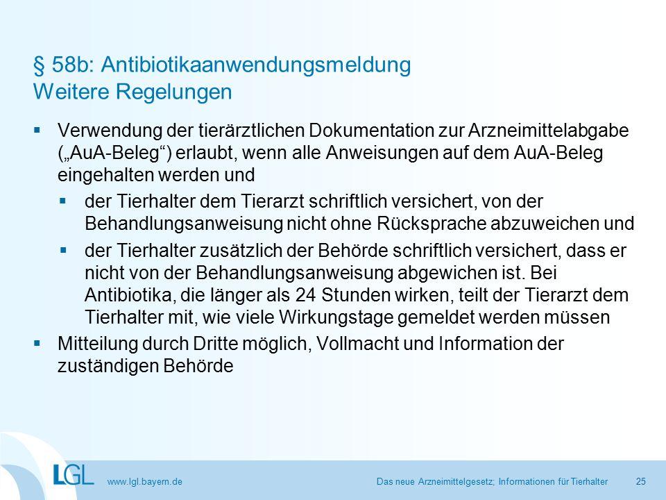 """www.lgl.bayern.de § 58b: Antibiotikaanwendungsmeldung Weitere Regelungen  Verwendung der tierärztlichen Dokumentation zur Arzneimittelabgabe (""""AuA-Beleg ) erlaubt, wenn alle Anweisungen auf dem AuA-Beleg eingehalten werden und  der Tierhalter dem Tierarzt schriftlich versichert, von der Behandlungsanweisung nicht ohne Rücksprache abzuweichen und  der Tierhalter zusätzlich der Behörde schriftlich versichert, dass er nicht von der Behandlungsanweisung abgewichen ist."""