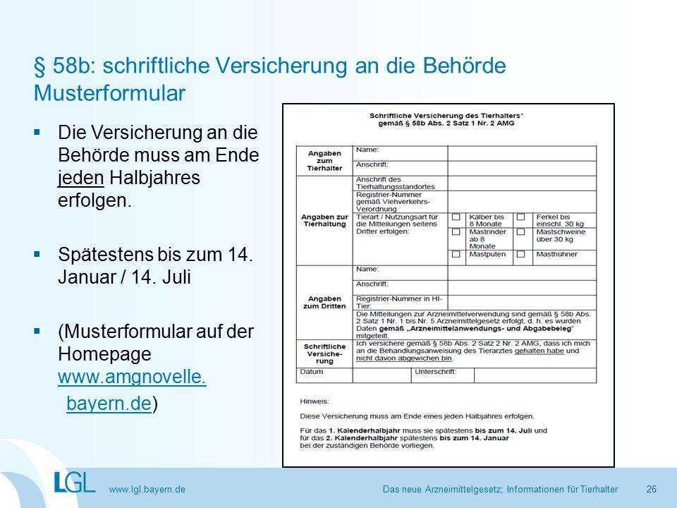 www.lgl.bayern.de § 58b: schriftliche Versicherung an die Behörde Musterformular Das neue Arzneimittelgesetz; Informationen für Tierhalter26  Die Versicherung an die Behörde muss am Ende jeden Halbjahres erfolgen.
