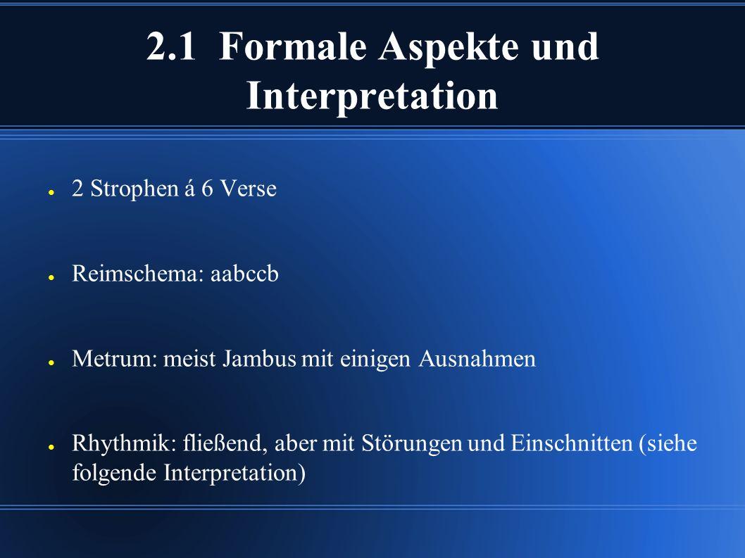 2.1 Formale Aspekte und Interpretation ● 2 Strophen á 6 Verse ● Reimschema: aabccb ● Metrum: meist Jambus mit einigen Ausnahmen ● Rhythmik: fließend, aber mit Störungen und Einschnitten (siehe folgende Interpretation)