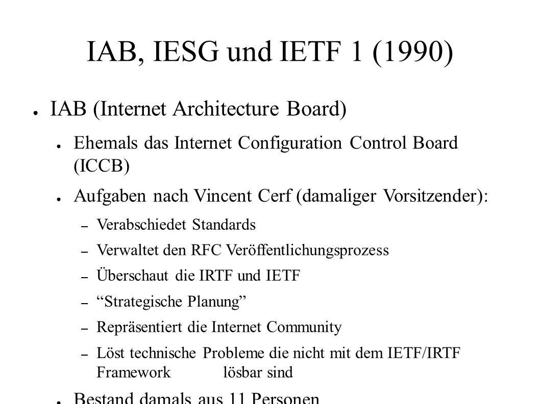 IAB, IESG und IETF 1 (1990) ● IAB (Internet Architecture Board) ● Ehemals das Internet Configuration Control Board (ICCB) ● Aufgaben nach Vincent Cerf (damaliger Vorsitzender): – Verabschiedet Standards – Verwaltet den RFC Veröffentlichungsprozess – Überschaut die IRTF und IETF – Strategische Planung – Repräsentiert die Internet Community – Löst technische Probleme die nicht mit dem IETF/IRTF Framework lösbar sind ● Bestand damals aus 11 Personen (rfc2850)