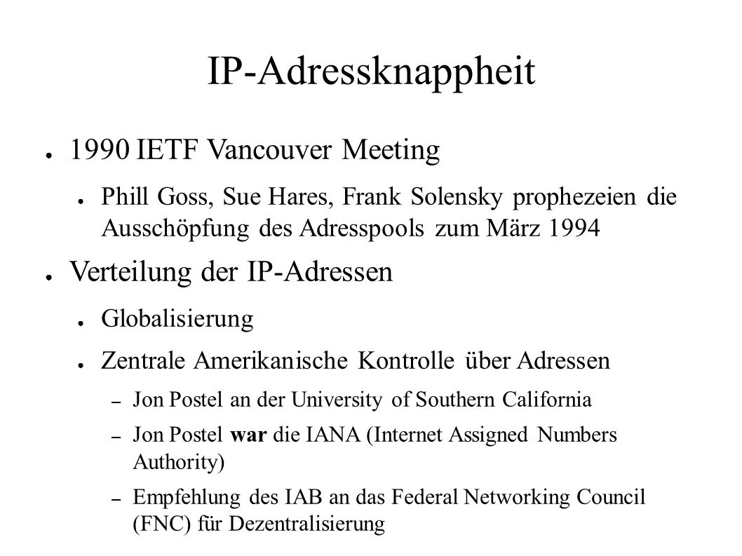 IP-Adressknappheit ● 1990 IETF Vancouver Meeting ● Phill Goss, Sue Hares, Frank Solensky prophezeien die Ausschöpfung des Adresspools zum März 1994 ● Verteilung der IP-Adressen ● Globalisierung ● Zentrale Amerikanische Kontrolle über Adressen – Jon Postel an der University of Southern California – Jon Postel war die IANA (Internet Assigned Numbers Authority) – Empfehlung des IAB an das Federal Networking Council (FNC) für Dezentralisierung