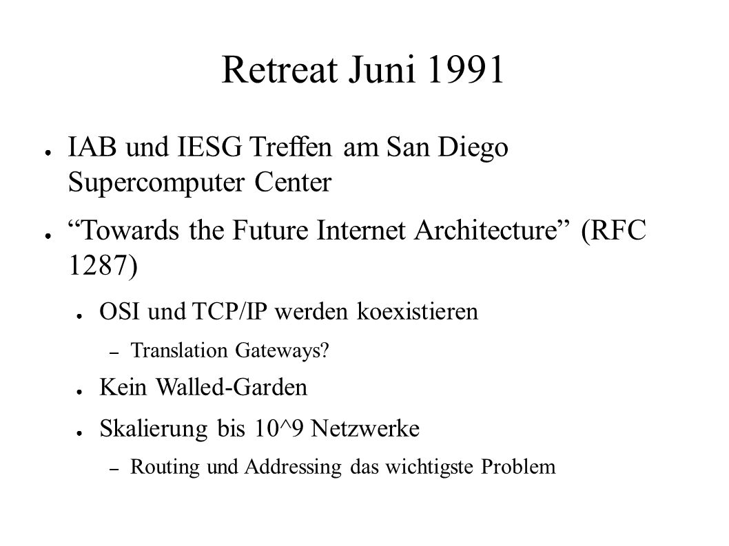 Retreat Juni 1991 ● IAB und IESG Treffen am San Diego Supercomputer Center ● Towards the Future Internet Architecture (RFC 1287) ● OSI und TCP/IP werden koexistieren – Translation Gateways.