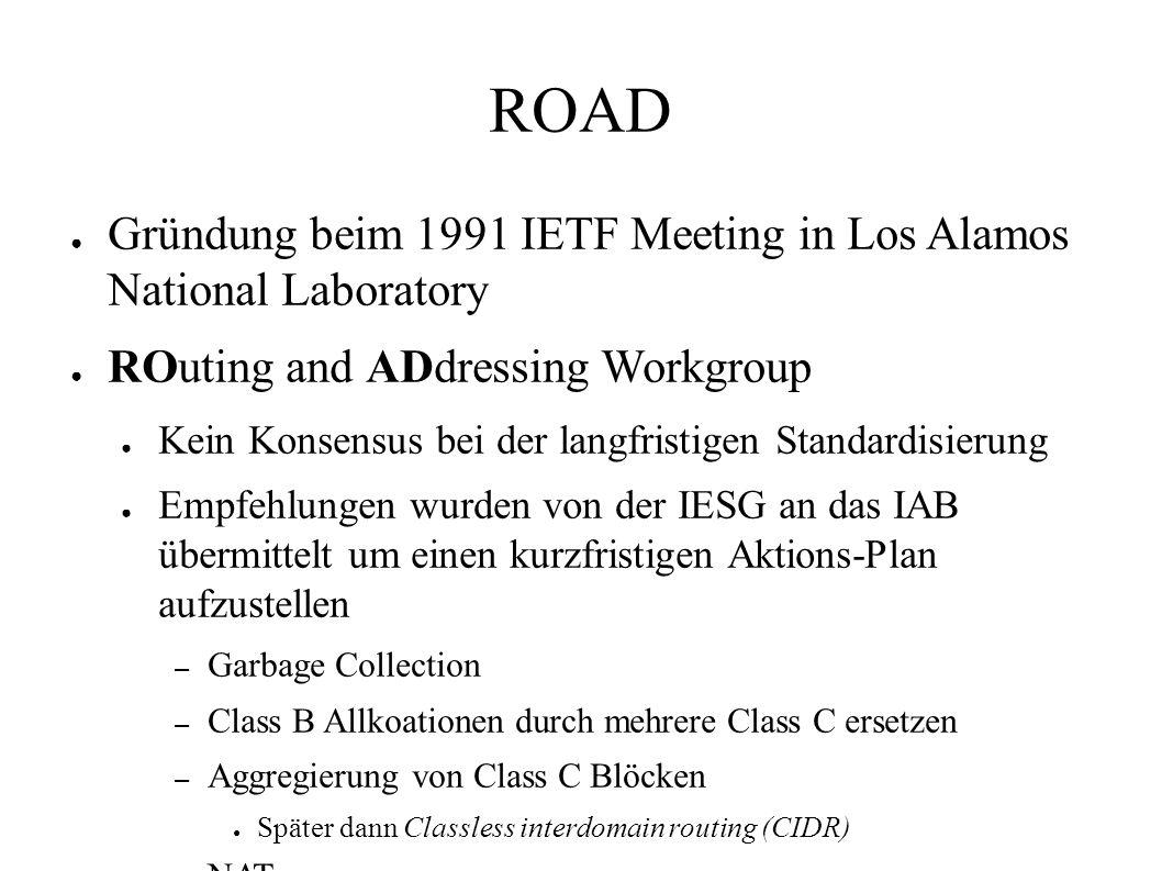 ROAD ● Gründung beim 1991 IETF Meeting in Los Alamos National Laboratory ● ROuting and ADdressing Workgroup ● Kein Konsensus bei der langfristigen Standardisierung ● Empfehlungen wurden von der IESG an das IAB übermittelt um einen kurzfristigen Aktions-Plan aufzustellen – Garbage Collection – Class B Allkoationen durch mehrere Class C ersetzen – Aggregierung von Class C Blöcken ● Später dann Classless interdomain routing (CIDR) – NAT – Grössere Adressen