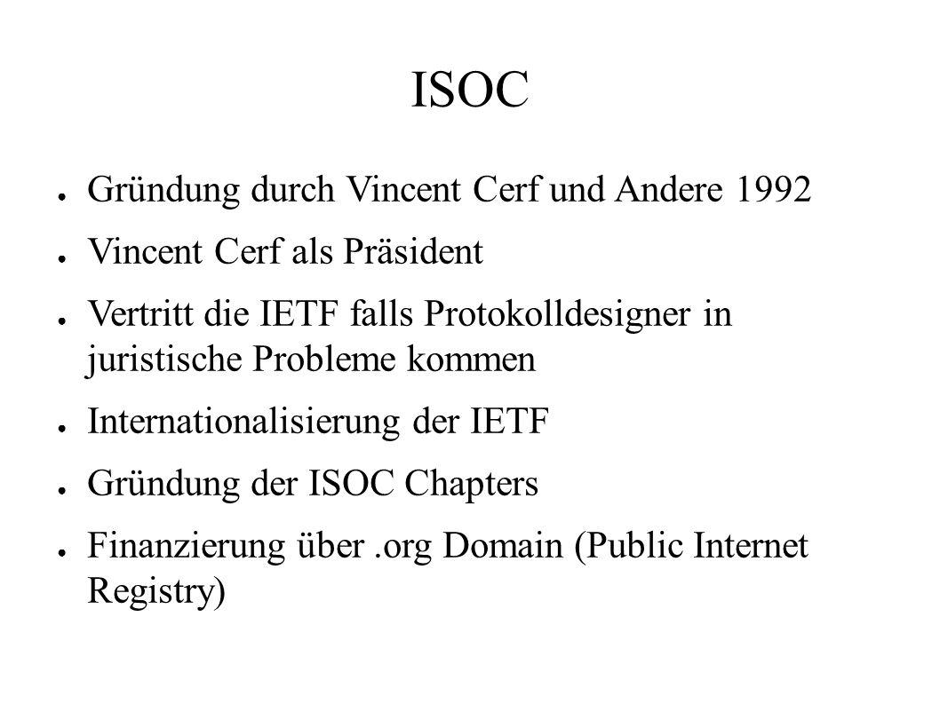 ISOC ● Gründung durch Vincent Cerf und Andere 1992 ● Vincent Cerf als Präsident ● Vertritt die IETF falls Protokolldesigner in juristische Probleme kommen ● Internationalisierung der IETF ● Gründung der ISOC Chapters ● Finanzierung über.org Domain (Public Internet Registry)