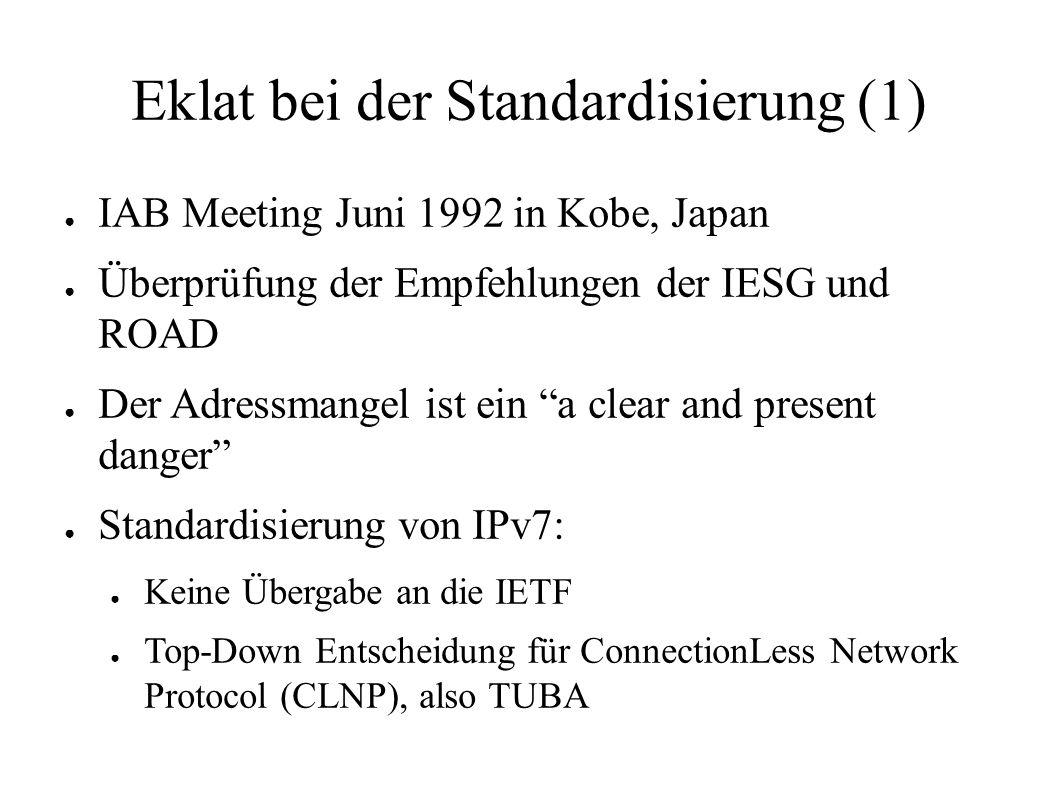 Eklat bei der Standardisierung (1) ● IAB Meeting Juni 1992 in Kobe, Japan ● Überprüfung der Empfehlungen der IESG und ROAD ● Der Adressmangel ist ein a clear and present danger ● Standardisierung von IPv7: ● Keine Übergabe an die IETF ● Top-Down Entscheidung für ConnectionLess Network Protocol (CLNP), also TUBA