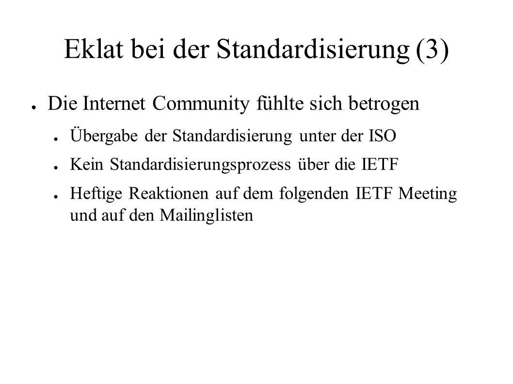 Eklat bei der Standardisierung (3) ● Die Internet Community fühlte sich betrogen ● Übergabe der Standardisierung unter der ISO ● Kein Standardisierungsprozess über die IETF ● Heftige Reaktionen auf dem folgenden IETF Meeting und auf den Mailinglisten