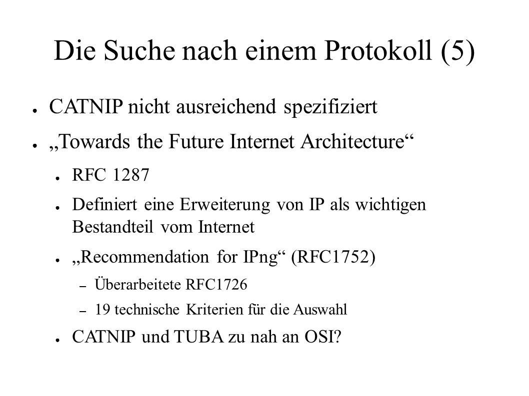 """Die Suche nach einem Protokoll (5) ● CATNIP nicht ausreichend spezifiziert ● """"Towards the Future Internet Architecture ● RFC 1287 ● Definiert eine Erweiterung von IP als wichtigen Bestandteil vom Internet ● """"Recommendation for IPng (RFC1752) – Überarbeitete RFC1726 – 19 technische Kriterien für die Auswahl ● CATNIP und TUBA zu nah an OSI"""