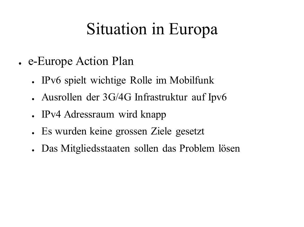 Situation in Europa ● e-Europe Action Plan ● IPv6 spielt wichtige Rolle im Mobilfunk ● Ausrollen der 3G/4G Infrastruktur auf Ipv6 ● IPv4 Adressraum wird knapp ● Es wurden keine grossen Ziele gesetzt ● Das Mitgliedsstaaten sollen das Problem lösen