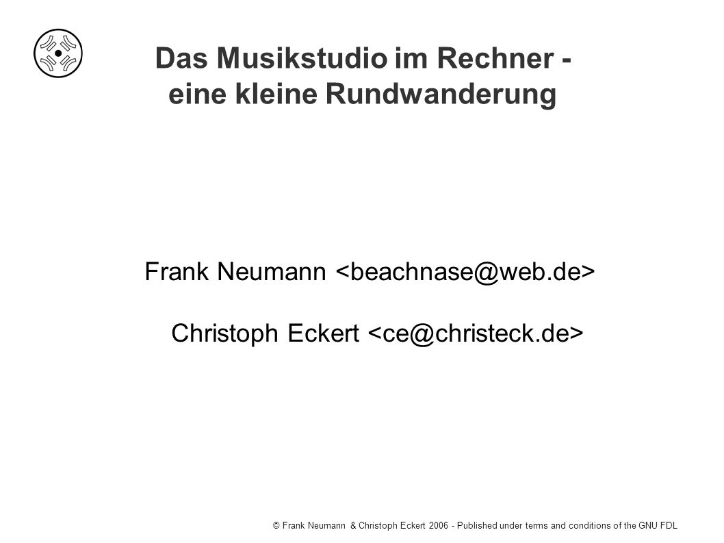 © Frank Neumann & Christoph Eckert Published under terms and conditions of the GNU FDL Das Musikstudio im Rechner - eine kleine Rundwanderung Frank Neumann Christoph Eckert