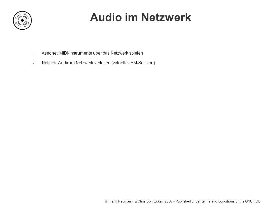 © Frank Neumann & Christoph Eckert Published under terms and conditions of the GNU FDL Audio im Netzwerk ● Aseqnet: MIDI-Instrumente über das Netzwerk spielen ● Netjack: Audio im Netzwerk verteilen (virtuelle JAM-Session)