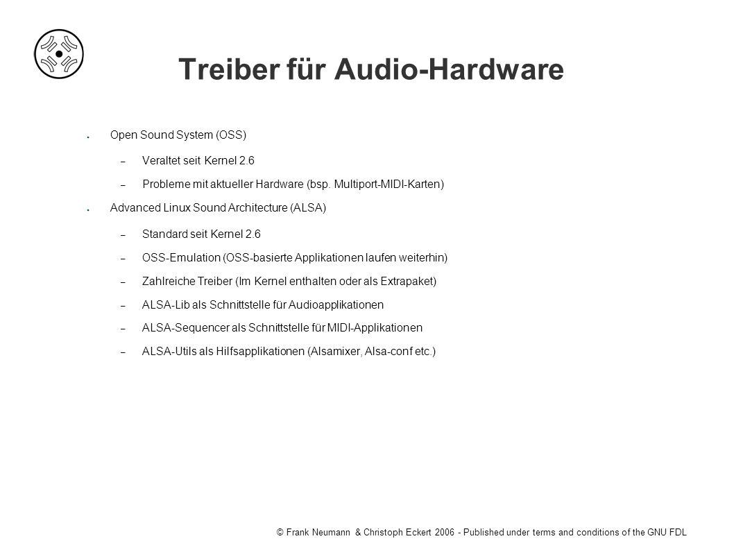 © Frank Neumann & Christoph Eckert 2006 - Published under terms and conditions of the GNU FDL Treiber für Audio-Hardware ● Open Sound System (OSS) – Veraltet seit Kernel 2.6 – Probleme mit aktueller Hardware (bsp.