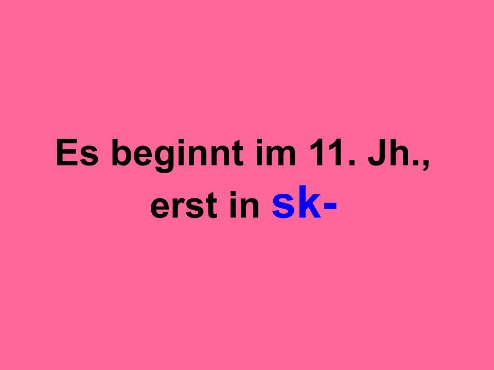 Es beginnt im 11. Jh., erst in sk-
