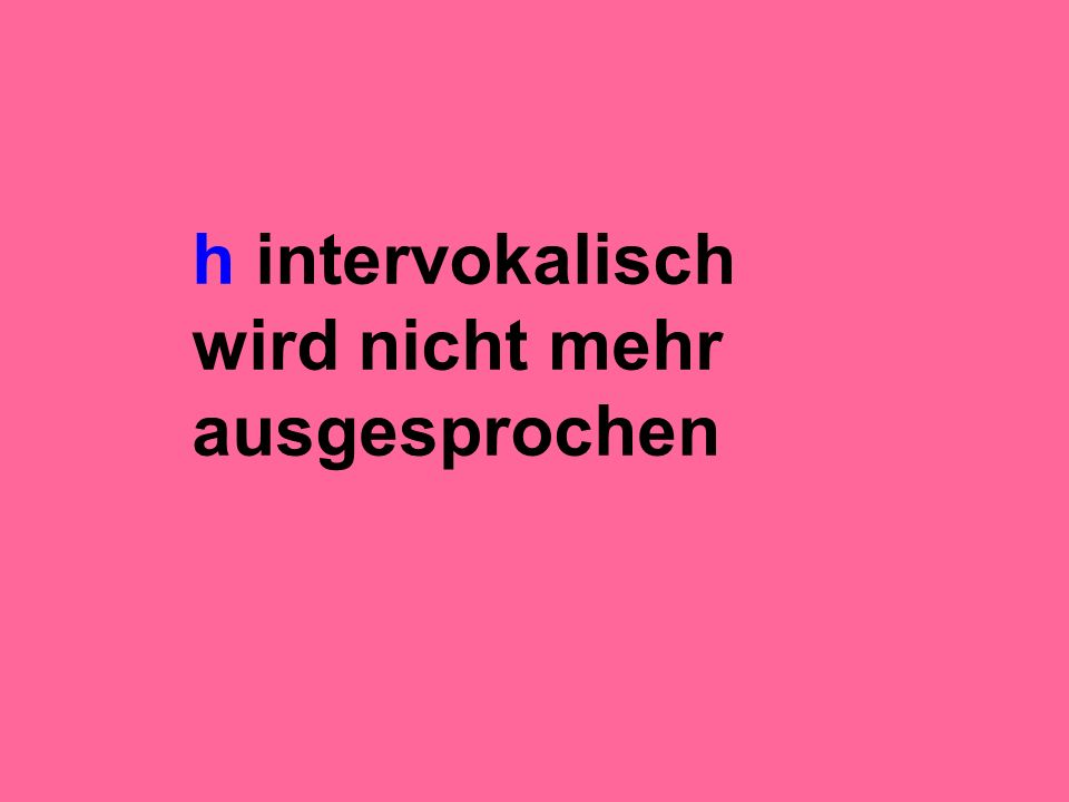 h intervokalisch wird nicht mehr ausgesprochen