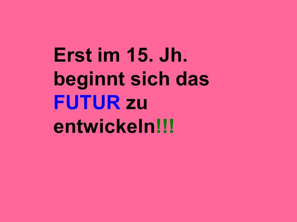 Erst im 15. Jh. beginnt sich das FUTUR zu entwickeln!!!