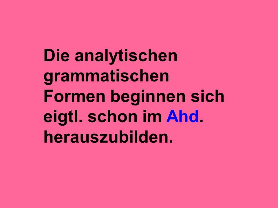 Die analytischen grammatischen Formen beginnen sich eigtl. schon im Ahd. herauszubilden.