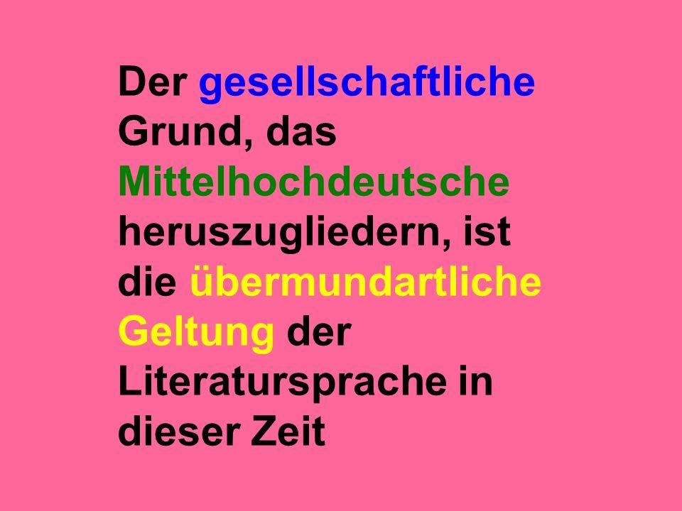 Der gesellschaftliche Grund, das Mittelhochdeutsche heruszugliedern, ist die übermundartliche Geltung der Literatursprache in dieser Zeit