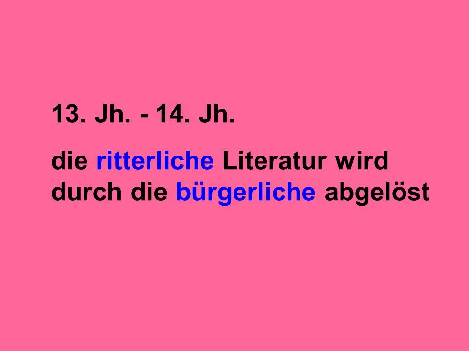 13. Jh. - 14. Jh. die ritterliche Literatur wird durch die bürgerliche abgelöst