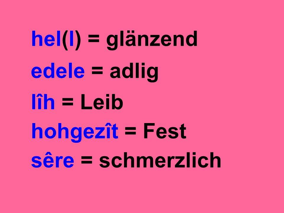 hel(l) = glänzend edele = adlig lîh = Leib hohgezît = Fest sêre = schmerzlich