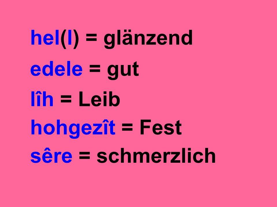 hel(l) = glänzend edele = gut lîh = Leib hohgezît = Fest sêre = schmerzlich