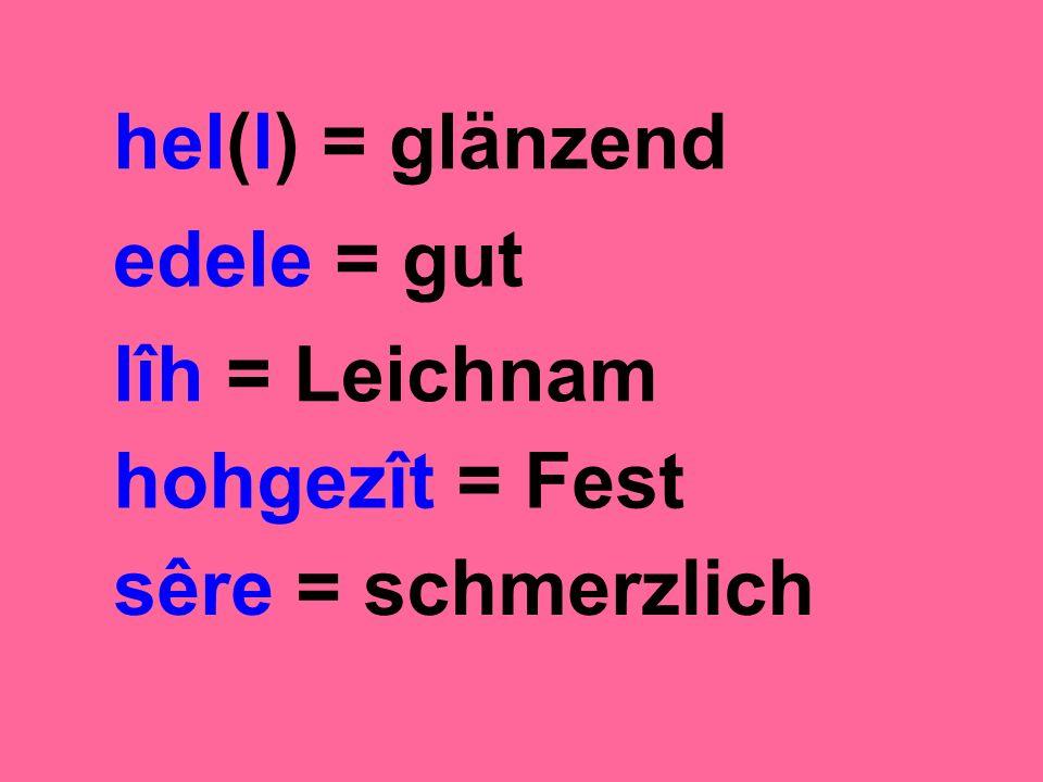 hel(l) = glänzend edele = gut lîh = Leichnam hohgezît = Fest sêre = schmerzlich