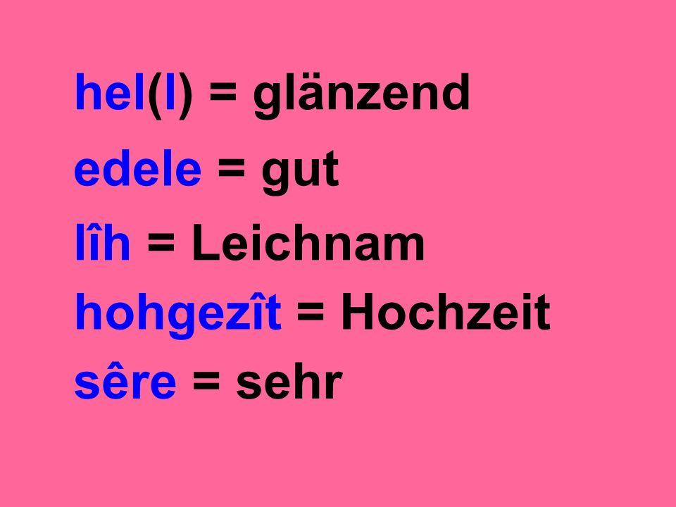 hel(l) = glänzend edele = gut lîh = Leichnam hohgezît = Hochzeit sêre = sehr