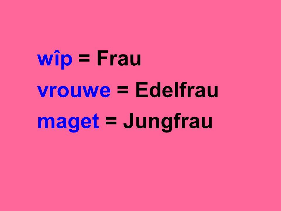 wîp = Frau vrouwe = Edelfrau maget = Jungfrau