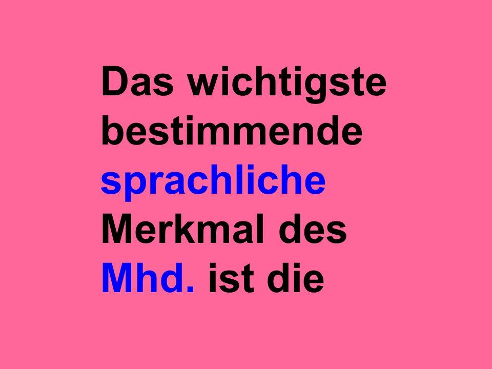 Das wichtigste bestimmende sprachliche Merkmal des Mhd. ist die