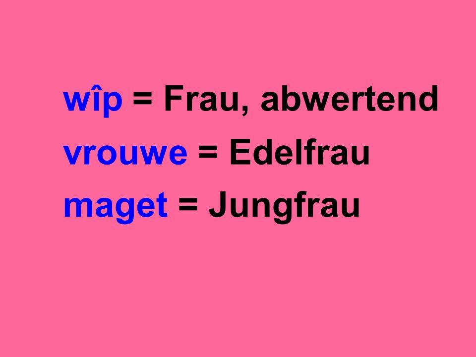wîp = Frau, abwertend vrouwe = Edelfrau maget = Jungfrau