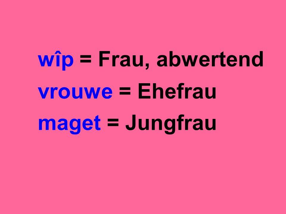 wîp = Frau, abwertend vrouwe = Ehefrau maget = Jungfrau