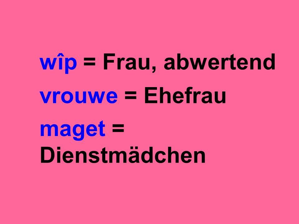 wîp = Frau, abwertend vrouwe = Ehefrau maget = Dienstmädchen