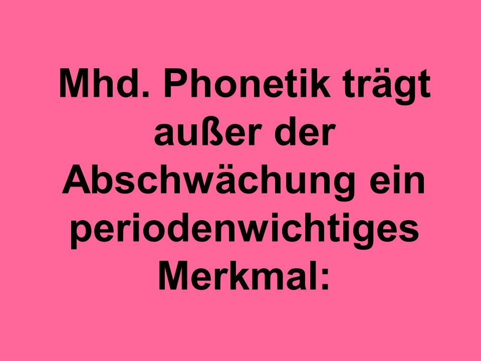 Mhd. Phonetik trägt außer der Abschwächung ein periodenwichtiges Merkmal: