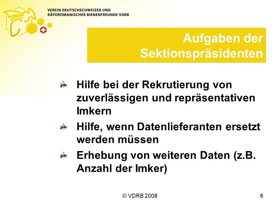 © VDRB 20086 Aufgaben der Sektionspräsidenten Hilfe bei der Rekrutierung von zuverlässigen und repräsentativen Imkern Hilfe, wenn Datenlieferanten ersetzt werden müssen Erhebung von weiteren Daten (z.B.