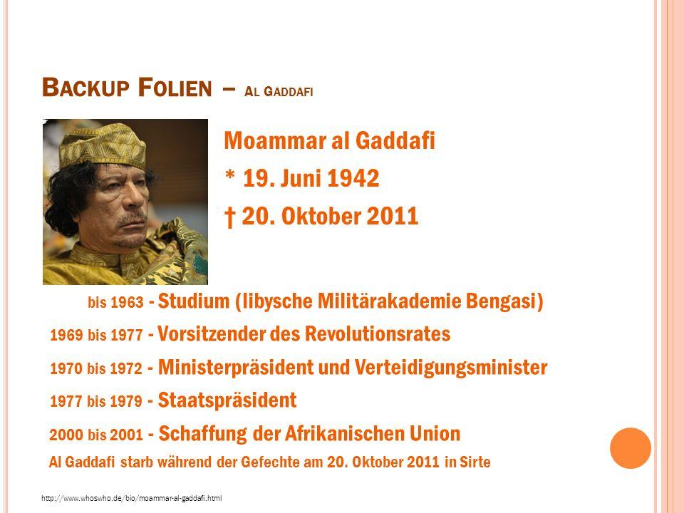 B ACKUP F OLIEN – A L G ADDAFI http://www.whoswho.de/bio/moammar-al-gaddafi.html Moammar al Gaddafi * 19. Juni 1942 † 20. Oktober 2011 bis 1963 - Stud